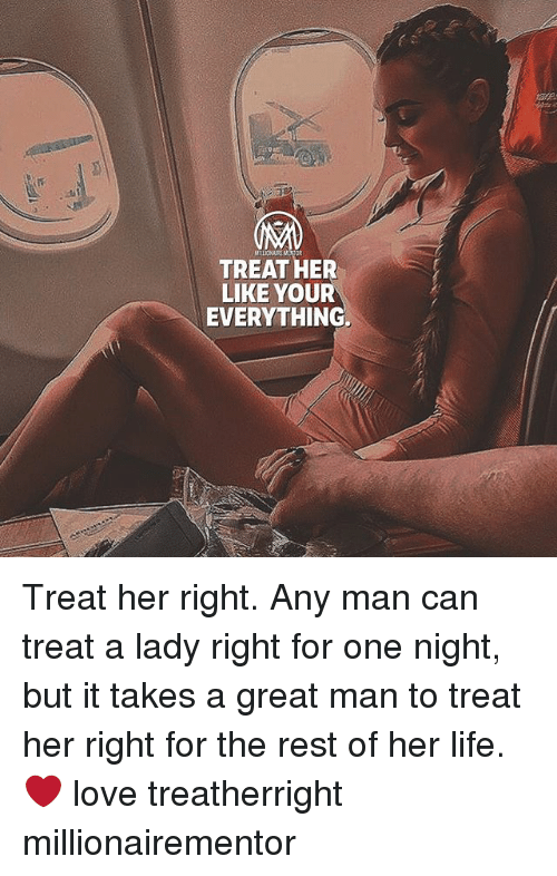 Treat Her Right: TREAT HER  LIKE YOUR  EVERYTHING. Treat her right. Any man can treat a lady right for one night, but it takes a great man to treat her right for the rest of her life. ❤️ love treatherright millionairementor