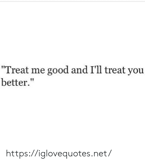 """You Better: """"Treat me good and I'll treat you  better."""" https://iglovequotes.net/"""