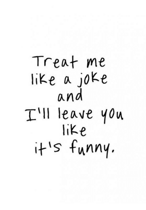 treat me like a jok e and tll leave you ike