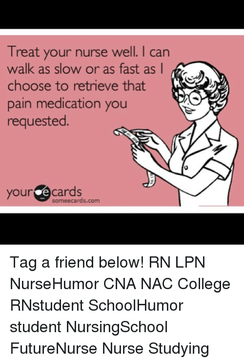 Memes, 🤖, and Student: Treat your nurse well. I can  choose to retrieve that  pain medication you  requested.  your Cards Tag a friend below! RN LPN NurseHumor CNA NAC College RNstudent SchoolHumor student NursingSchool FutureNurse Nurse Studying