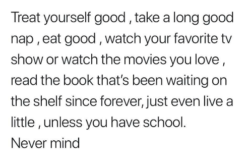 Treat Yourself: Treat yourself good,take a long good  nap , eat good, watch your favorite tv  show or watch the movies you love  read the book that's been waiting on  the shelf since forever, just even live a  little, unless you have school.  Never mind