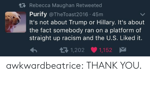 Trump Or Hillary: tRebecca Maughan Retweeted  Purify @TheToast2016 45m  It's not about Trump or Hillary. It's about  the fact somebody ran on a platform of  straight up racism and the U.S. Liked it.  1,202  1,152 awkwardbeatrice:  THANK YOU.