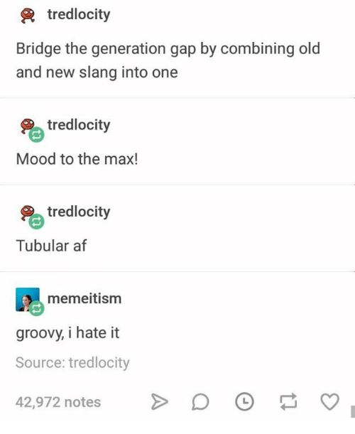 Af, Mood, and Groovy: tredlocity  Bridge the generation gap by combining old  and new slang into one  % tredlocity  Mood to the max!  tredlocity  Tubular af  memeitism  groovy, i hate it  Source: tredlocity  42,972 notes  >  0  ס