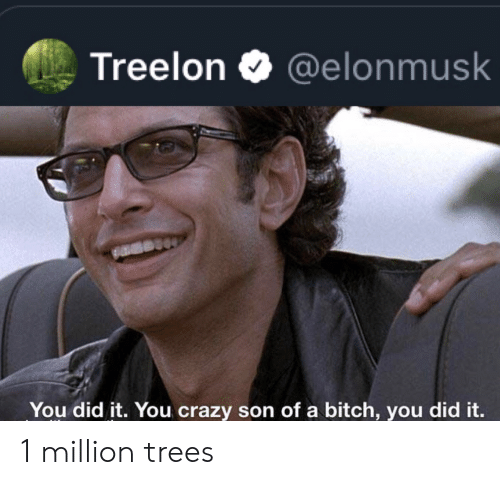 Elonmusk: Treelon  @elonmusk  You did it. You crazy son of a bitch, you did it. 1 million trees