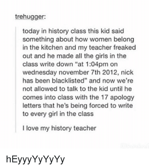 """freaking out: trehugger:  today in history class this kid said  something about how women belong  in the kitchen and my teacher freaked  out and he made all the girls in the  class write down """"at 1:04pm on  wednesday november 7th 2012, nick  has been blacklisted"""" and now we're  not allowed to talk to the kid until he  comes into class with the 17 apology  letters that he's being forced to write  to every girl in the class  I love my history teacher hEyyyYyYyYy"""