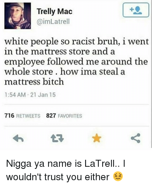 Bitch, Bruh, and White People: Trelly Mac  @imLatrell  1  white people so racist bruh, i went  in the mattress store and a  employee followed me around the  whole store, how ima steal a  mattress bitch  1:54 AM 21 Jan 15  716 RETWEETS  827 FAVORITES Nigga ya name is LaTrell.. I wouldn't trust you either 😖
