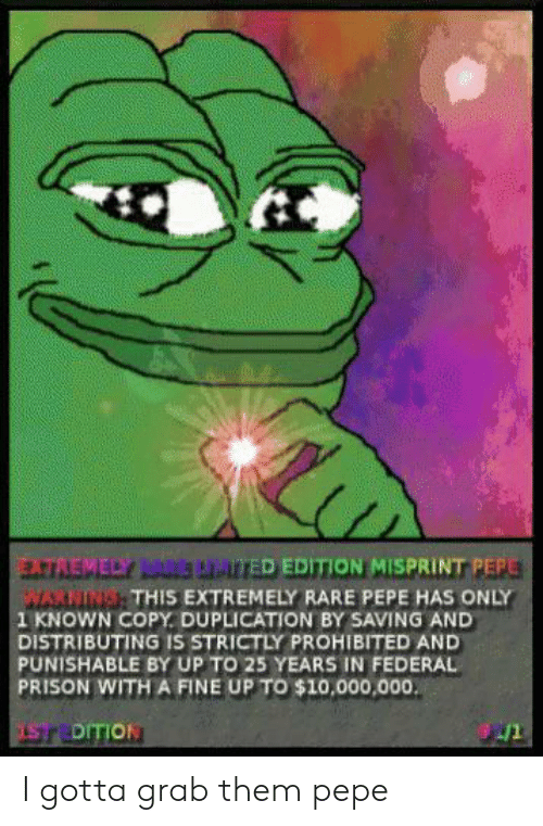 Rare Pepe: TREMELY LARS AarED EDITION MISPRINT PEPE  MARMING THIS EXTREMELY RARE PEPE HAS ONLY  1 KNOWN COPY DUPLICATION BY SAVING AND  DISTRIBUTING IS STRICTLY PROHIBITED AND  PUNISHABLE BY UP TO 25 YEARS IN FEDERAL  PRISON WITH A FINE UP TO $10,000,000  ISTEDITION I gotta grab them pepe