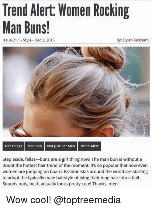 just for men: Trend Alert: Women Rocking  Man Buns!  By: Dylan Kickham  Issue 21.1 Style Dec 3, 2015  Girl Things Man Bun Not Just For Men Trend Alert  Step aside, fellas-buns are a girl thing now! The man bun is without a  doubt the hottest hair trend of the moment. It's so popular that now even  women are jumping on board. Fashionistas around the world are starting  to adopt the typically male hairstyle of tying their long hair into a ball.  Sounds nuts, but it actually looks pretty cute! Thanks, men! Wow cool! @toptreemedia