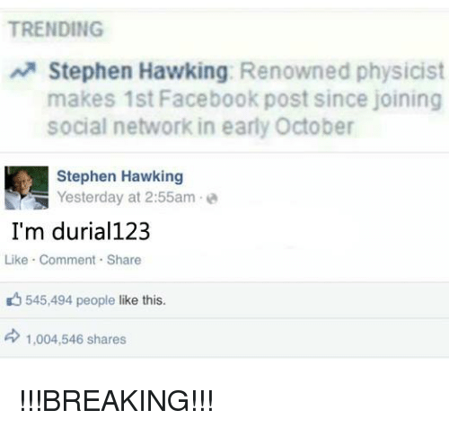 Stephen Hawk: TRENDING  A Stephen Hawking  Renowned physicist  makes 1st Facebook post since joining  social network in early October  Stephen Hawking  Yesterday at 2:55am  I'm durial123  Like Comment Share  545,494 people like this.  d 1,004,546 shares !!!BREAKING!!!