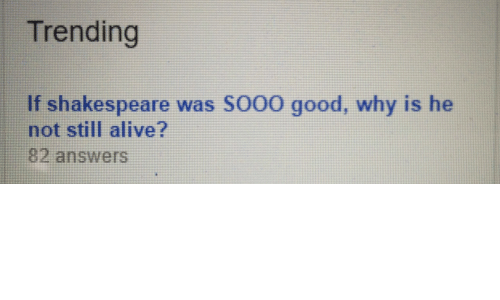 Shakespeare: Trending  If shakespeare was SO00 good, why is he  not still alive?  82 answers
