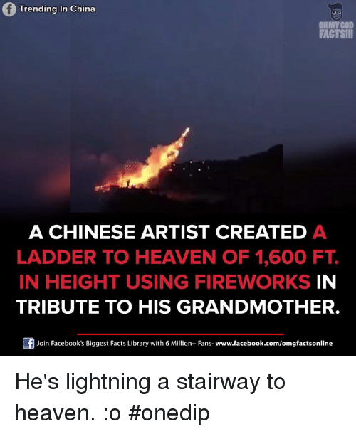 Stairway to Heaven: Trending in China  OH MY GOD  FACTS!!!  A CHINESE ARTIST CREATED A  LADDER TO HEAVEN OF 1,600 FT  IN HEIGHT USING FIREWORKS IN  TRIBUTE TO HIS GRANDMOTHER.  Join Facebook's Biggest Facts Library with 6 Million+ Fans  www.facebook.com/omgfactsonline He's lightning a stairway to heaven. :o #onedip