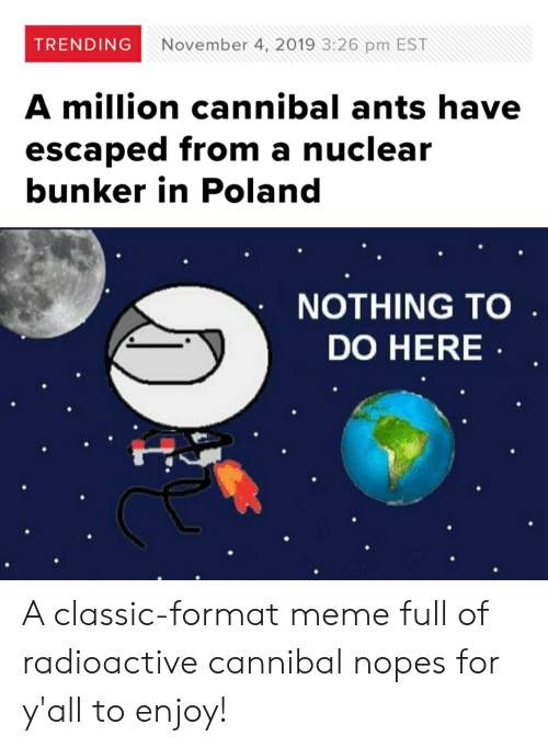 Nopes: TRENDING  November 4, 2019 3:26 pm EST  A million cannibal ants have  escaped from a nuclear  bunker in Poland  NOTHING TO  DO HERE A classic-format meme full of radioactive cannibal nopes for y'all to enjoy!