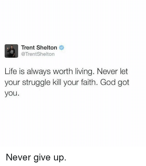Life: Trent Shelton  @Trent Shelton  Life is always worth living. Never let  your struggle kill your faith. God got  you Never give up.