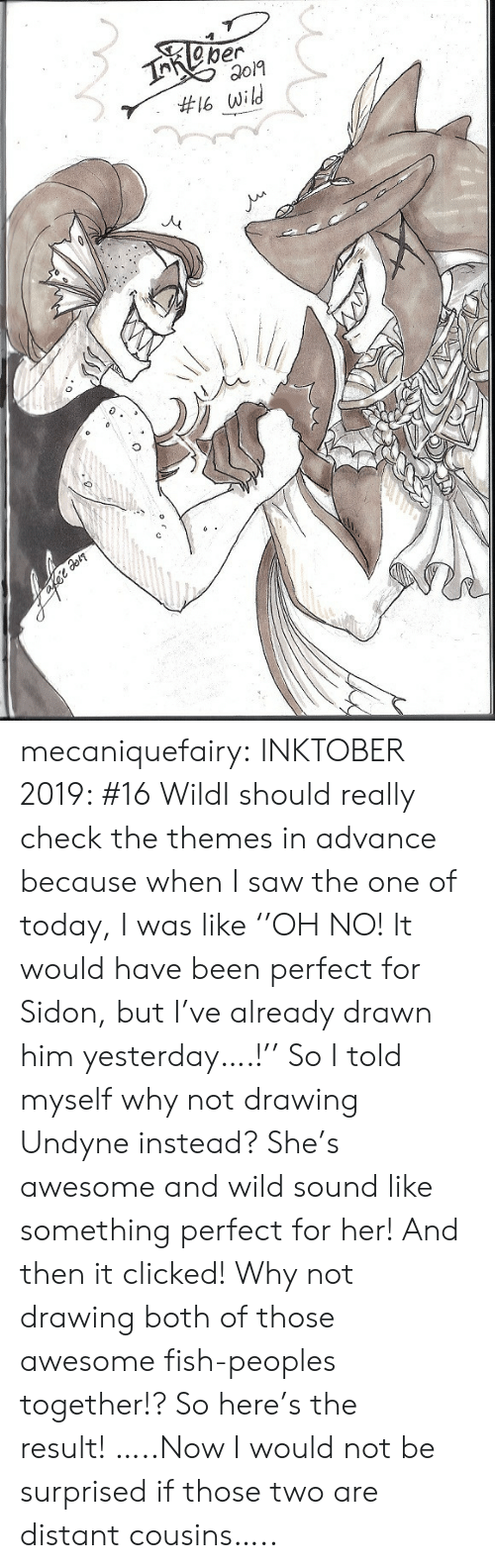 distant: TReper  #16 wild mecaniquefairy:  INKTOBER 2019: #16 WildI should really check the themes in advance because when I saw the one of today, I was like ''OH NO! It would have been perfect for Sidon, but I've already drawn him yesterday….!'' So I told myself why not drawing Undyne instead? She's awesome and wild sound like something perfect for her! And then it clicked! Why not drawing both of those awesome fish-peoples together!? So here's the result!…..Now I would not be surprised if those two are distant cousins…..