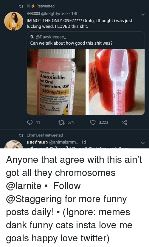 Beef, Cats, and Dank: tRetweeted  8x @keightyrose 14h  IM NOT THE ONLY ONE????? Omfg, i thought i was just  fucking weird. I LOVED this shit.  D. @Davskieeeee  Can we talk about how good this shit was?  Amoxicillin  for Oral  uspension, Usp  50 mg/5m  ecitutod, each 5  W contain  674  3,223  Chief Beef Retweeted  มองทําแมว @animalsmm-. 1 d Anyone that agree with this ain't got all they chromosomes @larnite • ➫➫➫ Follow @Staggering for more funny posts daily! • (Ignore: memes dank funny cats insta love me goals happy love twitter)