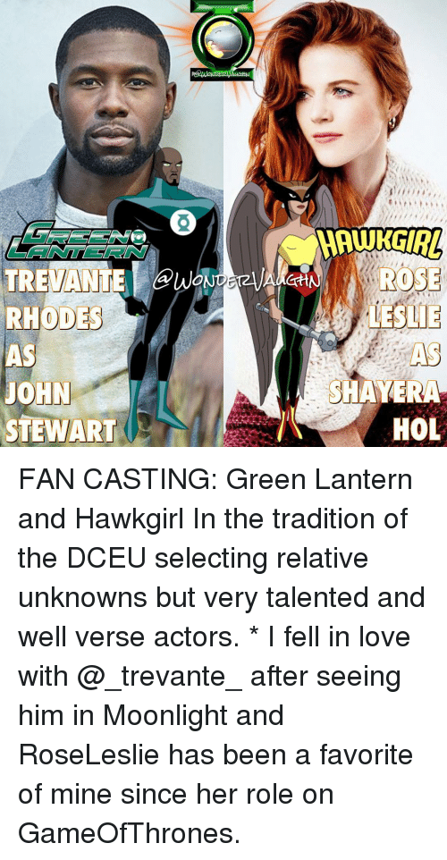 Memes, Green Lantern, and Moonlight: TREVANTE  RHODE  JOHN  TEWART  ONDEt  ROSE  LESLIE  SHAYERA  HOL FAN CASTING: Green Lantern and Hawkgirl In the tradition of the DCEU selecting relative unknowns but very talented and well verse actors. * I fell in love with @_trevante_ after seeing him in Moonlight and RoseLeslie has been a favorite of mine since her role on GameOfThrones.