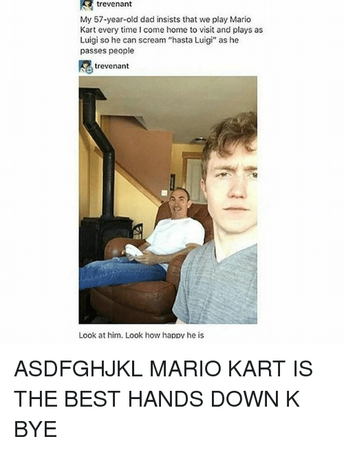"Dad, Mario Kart, and Scream: trevenant  My 57-year-old dad insists that we play Mario  Kart every time I come home to visit and plays as  Luigi so he can scream ""hasta Luigi"" as he  passes people  trevenant  Look at him. Look how happy he is ASDFGHJKL MARIO KART IS THE BEST HANDS DOWN K BYE"