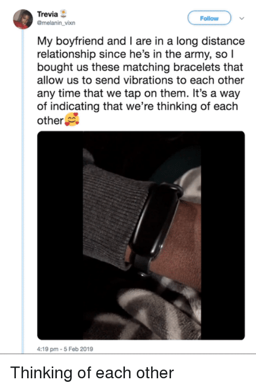 bracelets: Trevia  @melanin_vixn  Follow  My boyfriend and I are in a long distance  relationship since he's in the army, so l  bought us these matching bracelets that  allow us to send vibrations to each other  any time that we tap on them. It's a way  of indicating that we're thinking of each  other  4:19 pm-5 Feb 2019 Thinking of each other