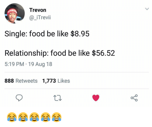 Be Like, Food, and Girl Memes: Trevon  @_iTrevii  Single: food be like $8.95  Relationship: food be like $56.5:2  5:19 PM 19 Aug 18  888 Retweets 1,773 Likes 😂😂😂😂😂