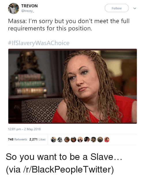 Blackpeopletwitter, Sorry, and Via: TREVON  @trezzy  Follow  Massa: I'm sorry but you don't meet the full  requirements for this position.  #lfSlaveryWasAChoice  12:01 pm -2 May 2018  748 Retweets 2,271 Likes <p>So you want to be a Slave… (via /r/BlackPeopleTwitter)</p>