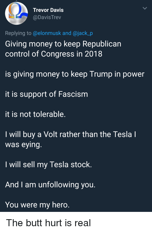 Butt, Money, and Control: Trevor Davis  @DavisTrev  Replying to @elonmusk and @jack_p  Giving money to keep Republican  control of Congress in 2018  is giving money to keep Trump in power  it is support of Fascism  it is not tolerable  I will buy a Volt rather than the Tesla  was eying  I will sell my Tesla stock.  And I am unfollowing vou  You were my hero