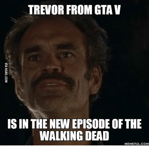the walking dead memes: TREVOR FROM GTAV  ISIN THE NEW EPISODE OF THE  WALKING DEAD  MEMEFUL COM