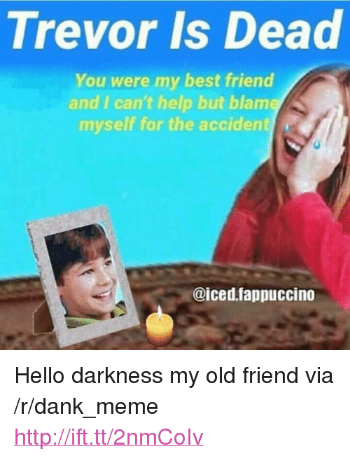 "Hello Darkness, My Old Friend: Trevor Is Dead  You were my best friend  and I can't help but blame  myself for the accident  @iced.fappuccino <p>Hello darkness my old friend via /r/dank_meme <a href=""http://ift.tt/2nmCoIv"">http://ift.tt/2nmCoIv</a></p>"