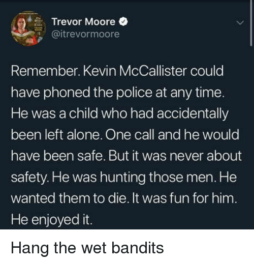Enjoyed It: Trevor Moore  @itrevormoore  Remember. Kevin McCallister could  have phoned the police at any time  He was a child who had accidentally  been left alone. One call and he would  have been safe. But it was never about  safety. He was hunting those men. He  wanted them to die. It was fun for him.  He enjoyed it Hang the wet bandits