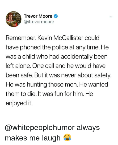 Enjoyed It: Trevor Moore  @itrevormoore  slory  et aut  TRED  Remember. Kevin McCallister could  have phoned the police at any time. He  was a child who had accidentally been  left alone. One call and he would have  been safe. But it was never about safety  He was hunting those men. He wanted  them to die. It was fun for him. He  enjoyed it @whitepeoplehumor always makes me laugh 😂