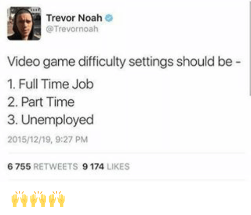 Noah: Trevor Noah  @Trevor noah  Video game difficulty settings should be  1. Full Time Job  2. Part Time  3. Unemployed  2015/12/19, 9:27 PM  6 755  RETWEETS  9174  LIKES 🙌🙌🙌