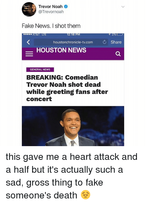 Fake, Memes, and News: Trevor Noah  @Trevornoah  Fake News. I shot them  2%).  houstonchronicle-tv.com Share  -HOUSTON NEWS  GENERAL NEWS  BREAKING: Comedian  Trevor Noah shot dead  while greeting fans after  concert this gave me a heart attack and a half but it's actually such a sad, gross thing to fake someone's death 😔