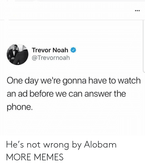 Trevor: Trevor Noah  @Trevornoah  One day we're gonna have to watch  an ad before we can answer the  phone. He's not wrong by Alobam MORE MEMES