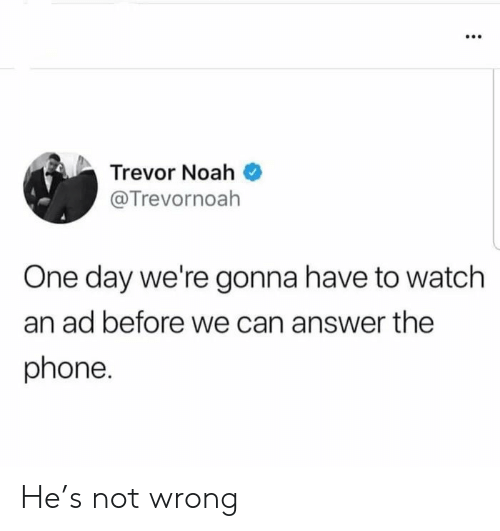 Trevor: Trevor Noah  @Trevornoah  One day we're gonna have to watch  an ad before we can answer the  phone. He's not wrong
