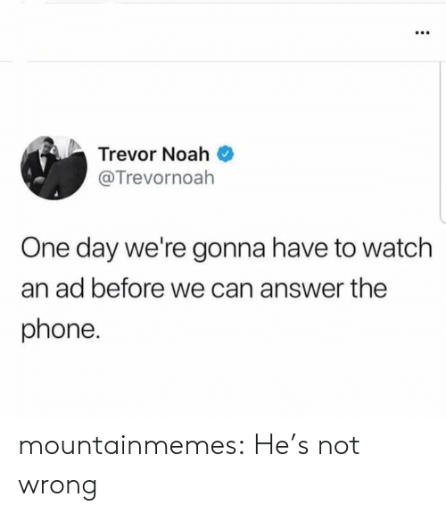 Trevor: Trevor Noah  @Trevornoah  One day we're gonna have to watch  an ad before we can answer the  phone. mountainmemes:  He's not wrong