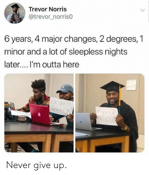 Trevor: Trevor Norris  @trevor_norris0  6 years, 4 major changes, 2 degrees, 1  minor and a lot of sleepless nights  later.... I'm outta here  IDK WHATS  Grong ON  Figured  Out Never give up.