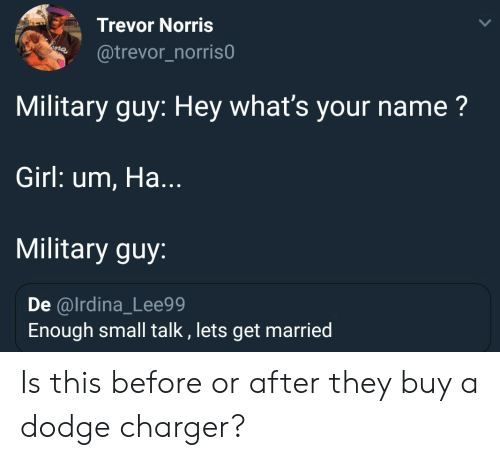 Dodge: Trevor Norris  @trevor_norris0  Military guy: Hey what's your name?  Girl: um, Ha...  Military guy:  De @lrdina_Lee99  Enough small talk , lets get married Is this before or after they buy a dodge charger?