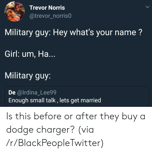 Dodge: Trevor Norris  @trevor_norris0  Military guy: Hey what's your name?  Girl: um, Ha...  Military guy:  De @lrdina_Lee99  Enough small talk , lets get married Is this before or after they buy a dodge charger? (via /r/BlackPeopleTwitter)