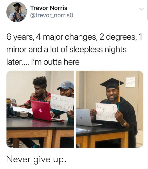 Trevor: Trevor Norris  @trevor_norrisO  6 years, 4 major changes, 2 degrees, 1  minor and a lot of sleepless nights  later.... I'm outta here  DK WHATS  Fiaured  IO  ng ( Never give up.