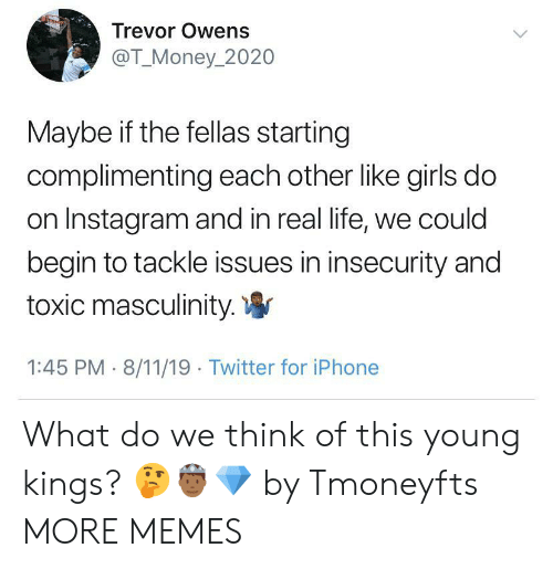 Trevor: Trevor Owens  @T_Money_2020  Maybe if the fellas starting  complimenting each other like girls do  on Instagram and in real life, we could  begin to tackle issues in insecurity and  toxic masculinity.  1:45 PM 8/11/19 Twitter for iPhone What do we think of this young kings? 🤔🤴🏾💎 by Tmoneyfts MORE MEMES