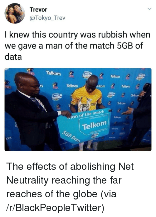 rubbish: Trevor  @Tokyo_Trev  I knew this country was rubbish when  we gave a man of the match 5GB of  data  Telkom  Telkorm  Telkom  elkom  Telkom  Telkor  Telkom  an of the match  Tellkom  090  の !Telkom  5GB  Telkom  o000o  00B0000  Dato  Tal <p>The effects of abolishing Net Neutrality reaching the far reaches of the globe (via /r/BlackPeopleTwitter)</p>
