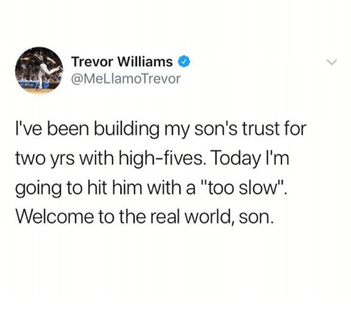 "The Real, Today, and World: Trevor Williams .  @MeLlamoTrevor  I've been building my son's trust for  two yrs with high-fives. Today I'm  going to hit him with a ""too slow"".  Welcome to the real world, son."