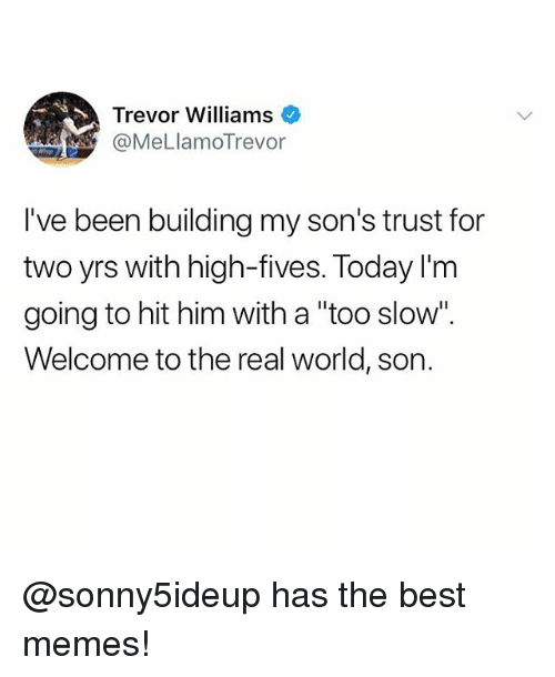 "Funny, Meme, and Memes: Trevor Williams  @MeLlamoTrevor  I've been building my son's trust for  two yrs with high-fives. Today I'm  going to hit him with a ""too slow""  Welcome to the real world, son. @sonny5ideup has the best memes!"