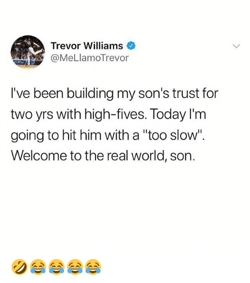 "The Real, Today, and World: Trevor Williams  @MeLlamoTrevor  I've been building my son's trust for  two yrs with high-fives. Today l'm  going to hit him with a ""too slow"".  Welcome to the real world, son. 🤣😂😂😂😂"