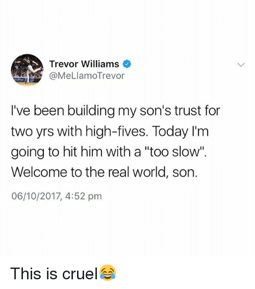 "The Real, Today, and World: Trevor Williams  @MeLlamoTrevor  I've been building my son's trust for  two yrs with high-fives. Today l'm  going to hit him with a ""too slow"".  Welcome to the real world, son.  06/10/2017, 4:52 pm This is cruel😂"