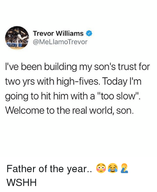 "Memes, Wshh, and The Real: Trevor Williams  @MeLlamoTrevor  I've been building my son's trust for  two yrs with high-fives. Today I'm  going to hit him with a ""too slow"".  Welcome to the real world, son. Father of the year.. 😳😂🤦‍♂️ WSHH"