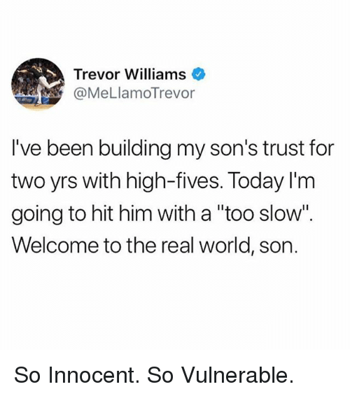 "Funny, The Real, and Today: Trevor Williams  @MeLlamoTrevor  I've been building my son's trust for  two yrs with high-fives. Today I'm  going to hit him with a ""too slow"".  Welcome to the real world, son. So Innocent. So Vulnerable."