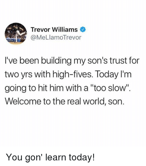 "Dank, The Real, and Today: Trevor Williams  @MeLlamoTrevor  I've been building my son's trust for  two yrs with high-fives. Today l'm  going to hit him with a ""too slow""  Welcome to the real world, son You gon' learn today!"