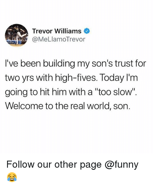 "Funny, Memes, and The Real: Trevor Williams  @MeLlamoTrevor  I've been building my son's trust for  two yrs with high-fives. Today l'm  going to hit him with a ""too slow"".  Welcome to the real world, son. Follow our other page @funny 😂"
