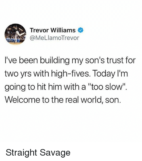 "Funny, Savage, and The Real: Trevor Williams  @MeLlamoTrevor  I've been building my son's trust for  two yrs with high-fives. Today I'm  going to hit him with a ""too slow"".  Welcome to the real world, son. Straight Savage"