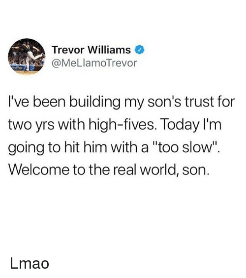 "Ironic, Lmao, and The Real: Trevor Williams  @MeLlamoTrevor  I've been building my son's trust for  two yrs with high-fives. Today l'm  going to hit him with a ""too slow"".  Welcome to the real world, son. Lmao"